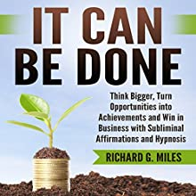 It Can Be Done: Think Bigger, Turn Opportunities into Achievements, and Win in Business with Subliminal Affirmations and Hypnosis Speech by Richard G. Miles Narrated by Infinity Productions