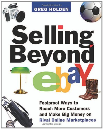 Selling Beyond Ebay Foolproof Ways To Reach More Customers And Make Big Money On Rival Online Marketplaces Holden Greg Amazon Com Books