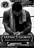 Ultimi 5 Giorni.....Follia Di Un Combattente... (Italian Edition)