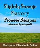 Slightly Strange Savory Pioneer Recipes: That actually taste good! (Practical Pioneer Recipes) (Volume 1)