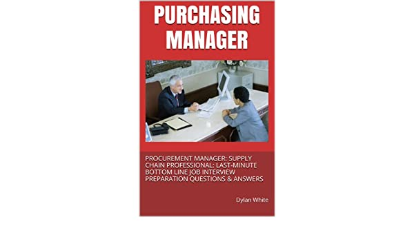 PURCHASING MANAGER PROCUREMENT SUPPLY CHAIN PROFESSIONAL LAST MINUTE BOTTOM LINE JOB INTERVIEW PREPARATION QUESTIONS ANSWERS EBook Dylan V