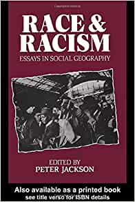 race and racism essays in social geography by peter jackson Segregation, whiteness, and transformation  s peter jackson, the idea of race and the geography of racism, in race and racism: essays in social geography 3, 6 .