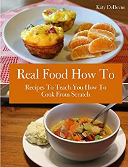Real Food How To: Recipes To Teach You How To Cook From Scratch by [DeDeyne, Katy]