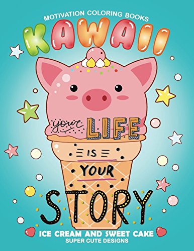 Your Life is your Story: Kawaii Motivation Coloring Book (Ice cream and Sweet cake with Animals) Stress Relieving Design Adults