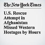 U.S. Rescue Attempt in Afghanistan Missed Western Hostages by Hours   Matthew Rosenberg,Adam Goldman