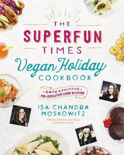 The Superfun Times Vegan Holiday Cookbook: Entertaining for Absolutely Every Occasion by Isa Chandra Moskowitz