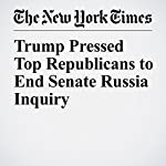 Trump Pressed Top Republicans to End Senate Russia Inquiry | Jonathan Martin,Maggie Haberman,Alexander Burns