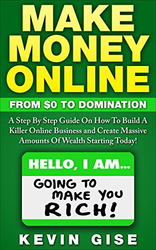 Make Money Online: From Zero To Domination. A Step By Step Guide On How To Build A Killer Online  Business and Create Massive Amounts Of Wealth Starting Today! by [Gise, Kevin]