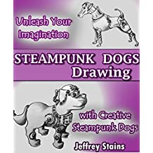 Steampunk Dogs Drawing: Unleash Your Imagination with Creative Steampunk Dogs (Steampunk Drawing with Fun! Book 4)
