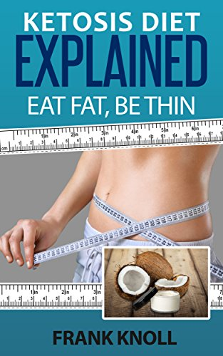 Ketogenic Diet: Ketosis Diet Explained: Eat Fat, Be Thin. Ketogenic Diet For Weight Loss, Low Carbohydrate Performance: 7 Steps to a Low-Carb Ketosis diet, ... ketosis explained, Weight loss fast Book 1) by [Knoll, Frank]