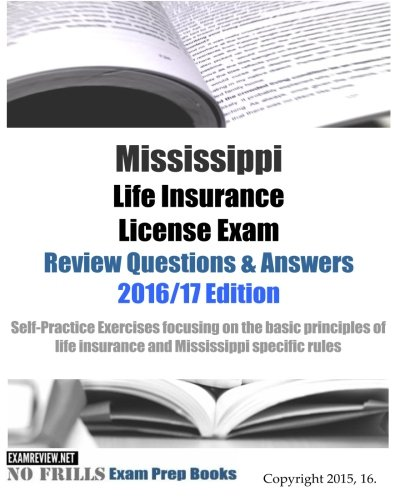 Mississippi Life Insurance License Exam Review Questions & Answers 2016/17 Edition: Self-Practice Exercises focusing on the basic principles of life insurance and Mississippi specific rules