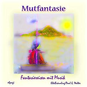 Mutfantasie. Fantasiereisen und Mutsprüche für Klein und Groß Hörbuch