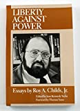 img - for Liberty Against Power: Essays by Roy A. Childs, Jr. book / textbook / text book