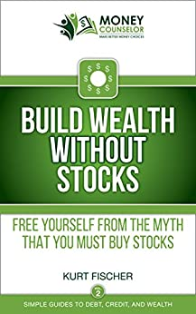 Build Wealth WITHOUT Stocks: Free yourself from the myth that you must buy stocks (Simple Guides to Debt, Credit, and Wealth Book 2) by [Fischer, Kurt]