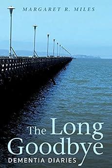 The Long Goodbye: Dementia Diaries by [Miles, Margaret R.]