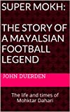 Super Mokh:  The Story Of A Mayalsian Football Legend: The Life And Times Of Mohktar Dahari