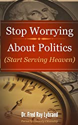 Stop Worrying About Politics: (Start Serving Heaven)