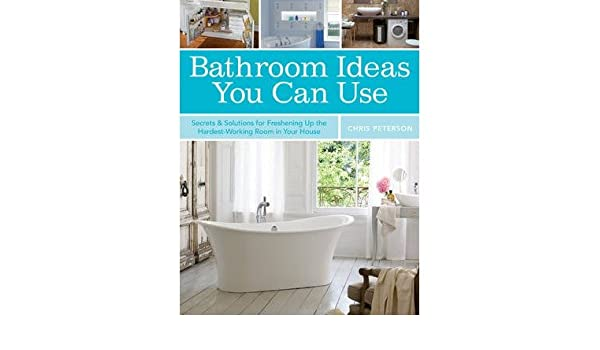 bathroom ideas you can use secrets solutions for freshening up the hardest working room in your house paperback common by author chris peterson