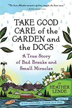 Take Good Care of the Garden and the Dogs: A True Story of Bad Breaks and Small Miracles by [Lende, Heather]