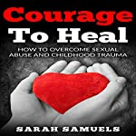 Courage to Heal: How to Overcome Sexual Abuse and Childhood Trauma  | Sarah Samuels