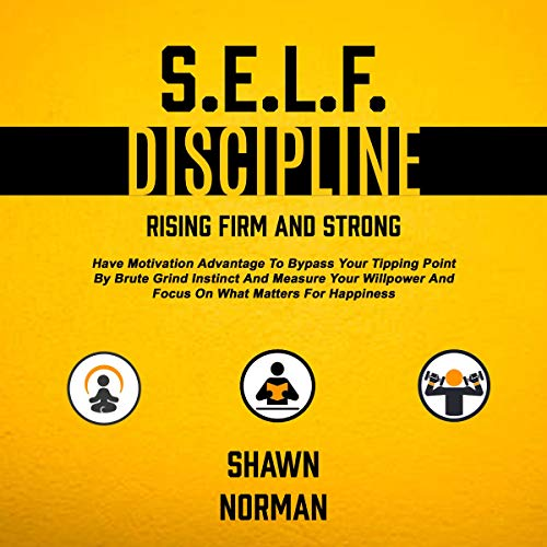 Self Discipline: Rising Firm and Strong: Have Motivation Advantage to Bypass Your Tipping Point by Brute Grind Instinct and Measure Your Willpower and Focus on What Matters for Happiness