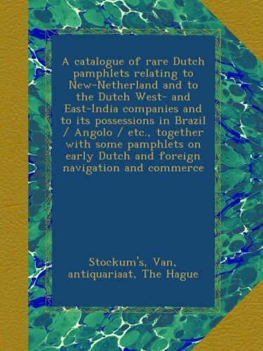 A catalogue of rare Dutch pamphlets relating to New-Netherland and to the Dutch West- and East-India companies and to its possessions in Brazil / ... Dutch and foreign navigation and commerce pdf epub