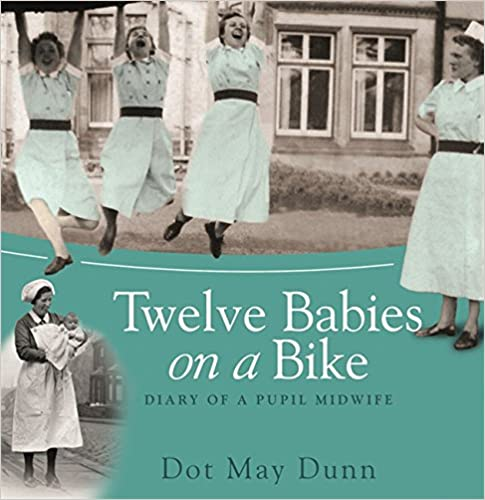 Dot May Dunn - Twelve Babies On A Bike: Diary Of A Pupil Midwife