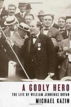 A Godly Hero: The Life of William Jennings Bryan by [Kazin, Michael]