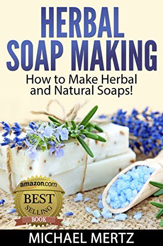 Herbal Soap Making: How to Make Herbal and Natural Soaps! (herbal soap,