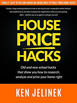 "HOUSE PRICE HACKS: Old school hacks, and new ones. A ""How To"" on researching, analyzing and pricing your home by [Jelinek, Ken]"