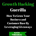 Growth Hacking Guerilla: How to Grow Your Business and Customer Base by Leveraging Giveaways | Alicia Thibadeau