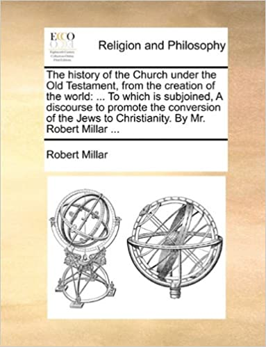The history of the Church under the Old Testament, from the creation of the world: ... To which is subjoined, A discourse to promote the conversion of ... to Christianity. By Mr. Robert Millar ...