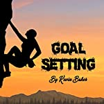 Goal Setting: The Self-Help Guide to Planning and Realizing Goals | Kevin Baker