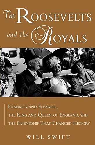 The Roosevelts and the Royals: Franklin and Eleanor, the King and Queen of England, and the Friendship That Changed Hist