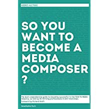 So, you want to become a media composer?: A case study, music business handbook. Becoming successful in the film/TV/media industry, as taught by 65 thriving, well respected professionals!