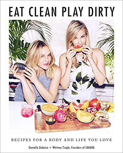 Eat Clean, Play Dirty: Recipes for a Body and Life You Love by Danielle Duboise, Whitney Tingle