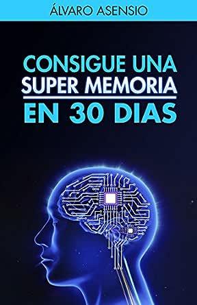 Memoria: Consigue Una Súper Memoria en 30 dias (Edición Revisada Y Actualizada): Técnicas para entrenar la memoria de forma progresiva (Memoria y ...
