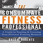 The Consummate Fitness Professional: A Guide to Starting & Growing Your Personal Training Business | Dale L. Roberts