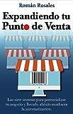 #4: Expandiendo Tu Punto de Venta: Los siete secretos para potenciar tu negocio y llevarlo al éxito mediante la automatización (Spanish Edition)