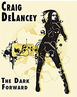 The Dark Forward (Dangerous Ideas Book 1) by [DeLancey, Craig]