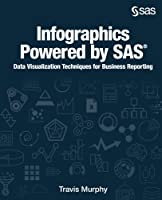 Infographics Powered by SAS: Data Visualization Techniques for Business Reporting Front Cover