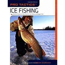 Pro Tactics™: Ice Fishing: Use The Secrets Of The Pros To Catch More And Bigger Fish