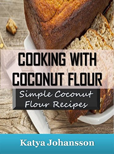 Cooking with Coconut Flour: Simple Coconut Flour Recipes Cookbook (coconut flour cookbook, coconut flour baking, coconut flour recipes for baking) by [Johansson, Katya]