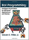 Bot Programming: Intelligent Automation for Windows Applications and Games, Steven Miller, 1453855963