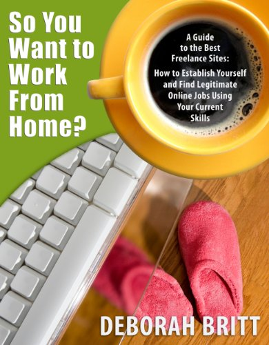 So You Want To Work From Home - A Guide To The Best Freelance Sites: How To Establish Yourself and Find Legitimate Online Jobs Using Your Current Skills (Freelance Guides Book 1) (Best Legitimate Work From Home Jobs)