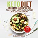 Keto Diet: Complete Beginner's Guide to Lose Weight Fast and Live Healthier With Ketogenic Cooking Audiobook by Elizabeth Wells Narrated by Lena Lang