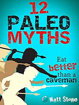 12 Paleo Myths: Eat Better than a Caveman by [Stone, Matt]