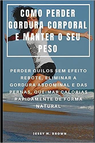 COMO PERDER GORDURA CORPORAL E MANTER O SEU PESO : PERDER ...