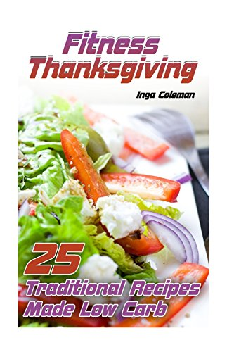 Fitness Thanksgiving: 25 Traditional Recipes Made Low Carb: (Thanksgiving Recipes, Thanksgiving Cookbook) (Low Carb Diet) by Inga Coleman