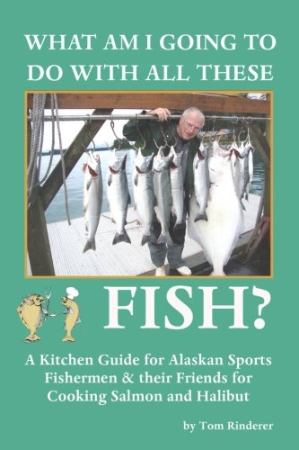 What Am I Going To Do With All These Fish: A Kitchen Guide for Alaskan Sports Fishermen and Their Friends for Cooking Salmon and Halibut by Tom . Rinderer
